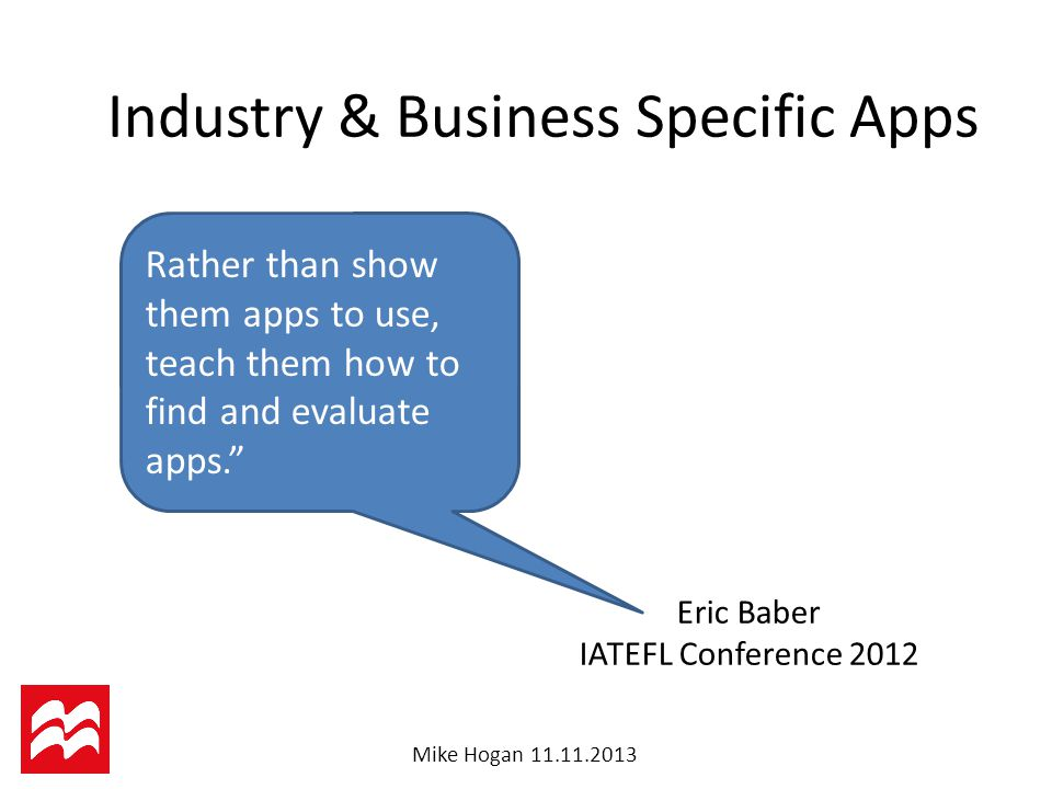 Mike Hogan Eric Baber IATEFL Conference 2012 Industry & Business Specific Apps Rather than show them apps to use, teach them how to find and evaluate apps.