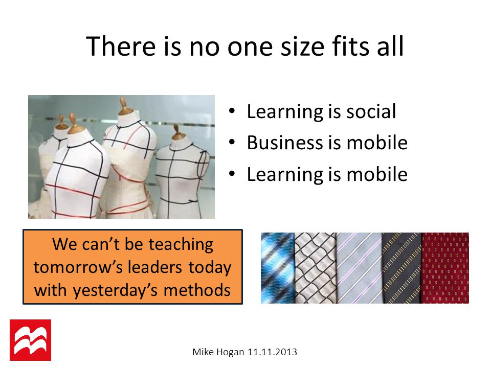 Mike Hogan There is no one size fits all Learning is social Business is mobile Learning is mobile We can't be teaching tomorrow's leaders today with yesterday's methods