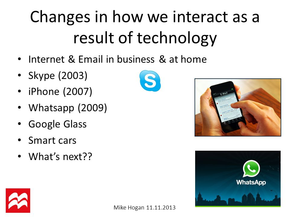 Mike Hogan Changes in how we interact as a result of technology Internet &  in business & at home Skype (2003) iPhone (2007) Whatsapp (2009) Google Glass Smart cars What's next