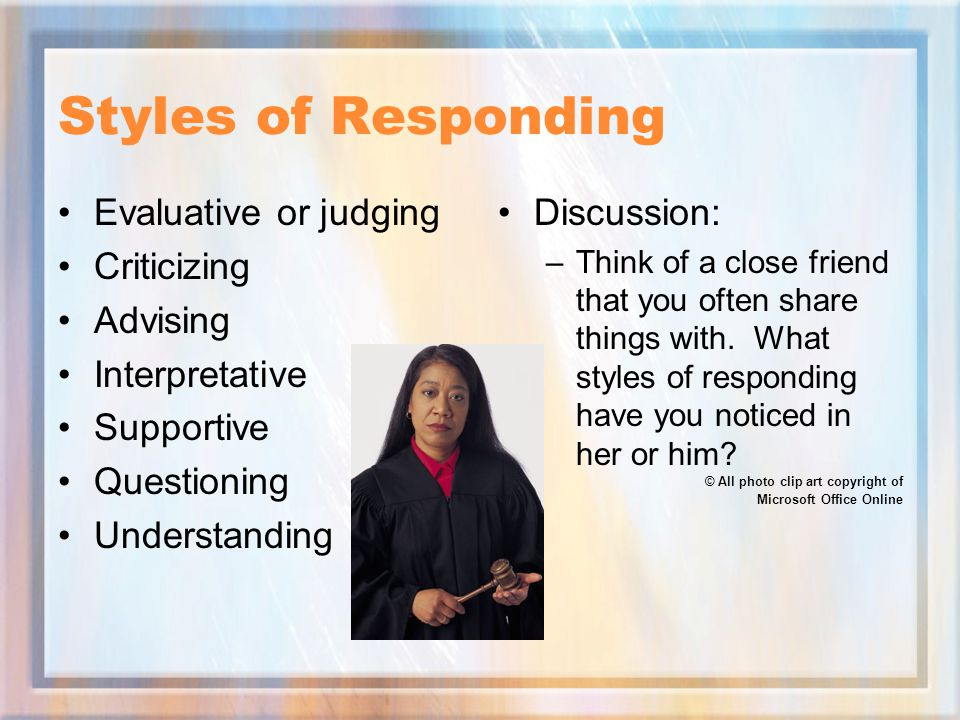 Styles of Responding Evaluative or judging Criticizing Advising Interpretative Supportive Questioning Understanding Discussion: –Think of a close friend that you often share things with.