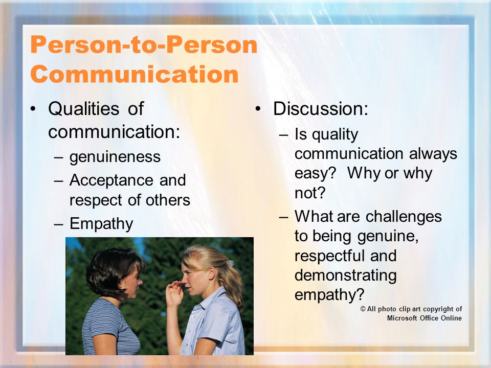 Person-to-Person Communication Qualities of communication: –genuineness –Acceptance and respect of others –Empathy Discussion: –Is quality communication always easy.