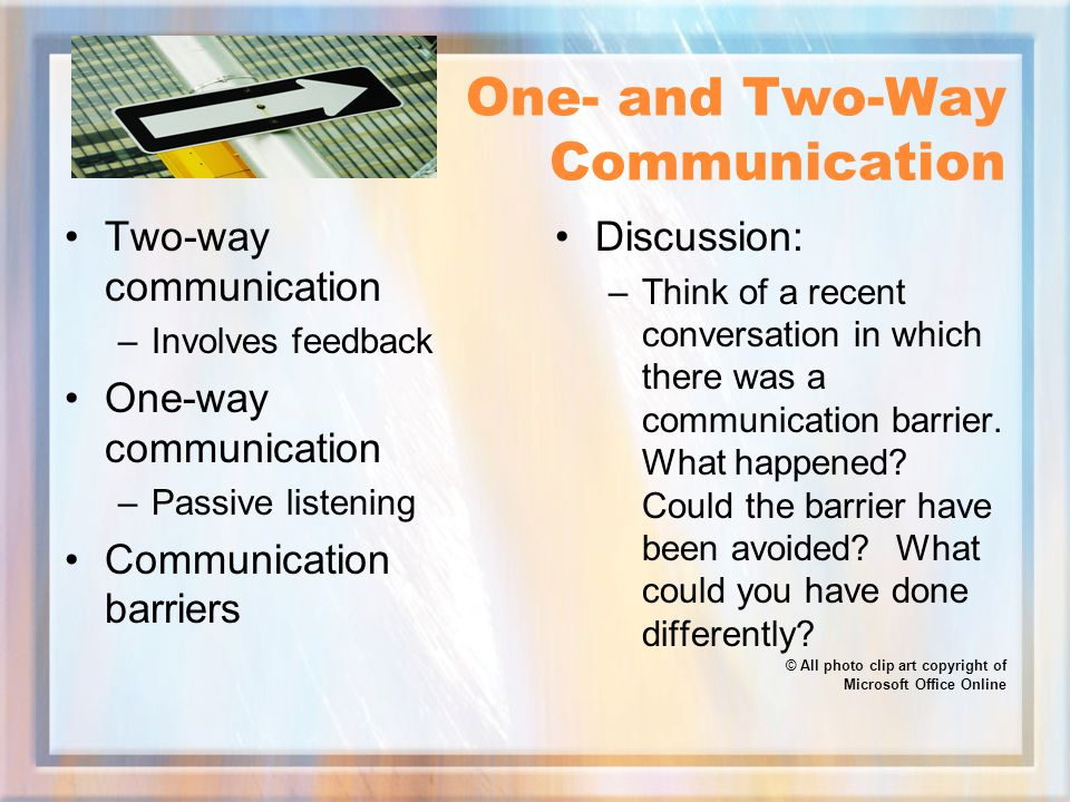 One- and Two-Way Communication Two-way communication –Involves feedback One-way communication –Passive listening Communication barriers Discussion: –Think of a recent conversation in which there was a communication barrier.