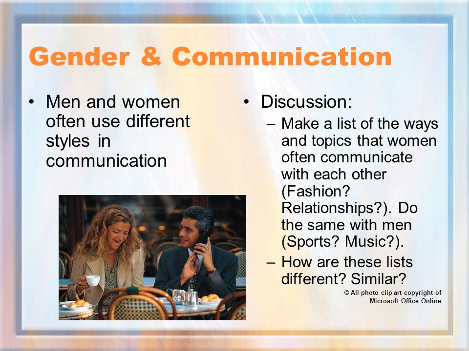 Gender & Communication Men and women often use different styles in communication Discussion: –Make a list of the ways and topics that women often communicate with each other (Fashion.