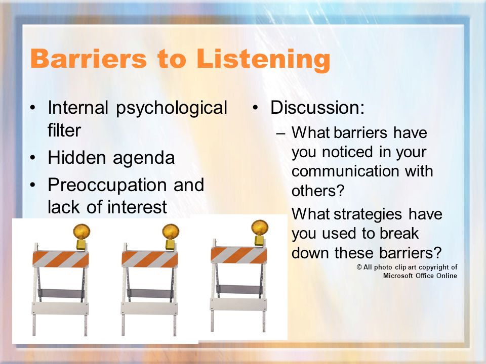 Barriers to Listening Internal psychological filter Hidden agenda Preoccupation and lack of interest Discussion: –What barriers have you noticed in your communication with others.