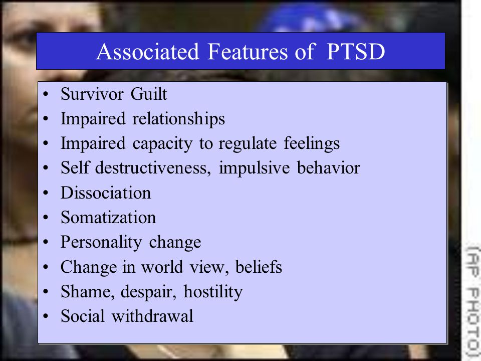 Associated Features of PTSD Survivor Guilt Impaired relationships Impaired capacity to regulate feelings Self destructiveness, impulsive behavior Dissociation Somatization Personality change Change in world view, beliefs Shame, despair, hostility Social withdrawal Survivor Guilt Impaired relationships Impaired capacity to regulate feelings Self destructiveness, impulsive behavior Dissociation Somatization Personality change Change in world view, beliefs Shame, despair, hostility Social withdrawal