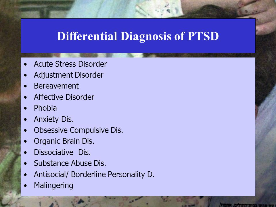 Differential Diagnosis of PTSD Acute Stress Disorder Adjustment Disorder Bereavement Affective Disorder Phobia Anxiety Dis.