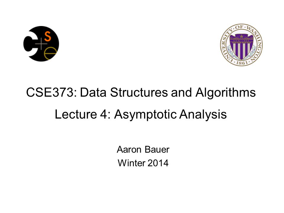 CSE373: Data Structures and Algorithms Lecture 4: Asymptotic Analysis Aaron Bauer Winter 2014