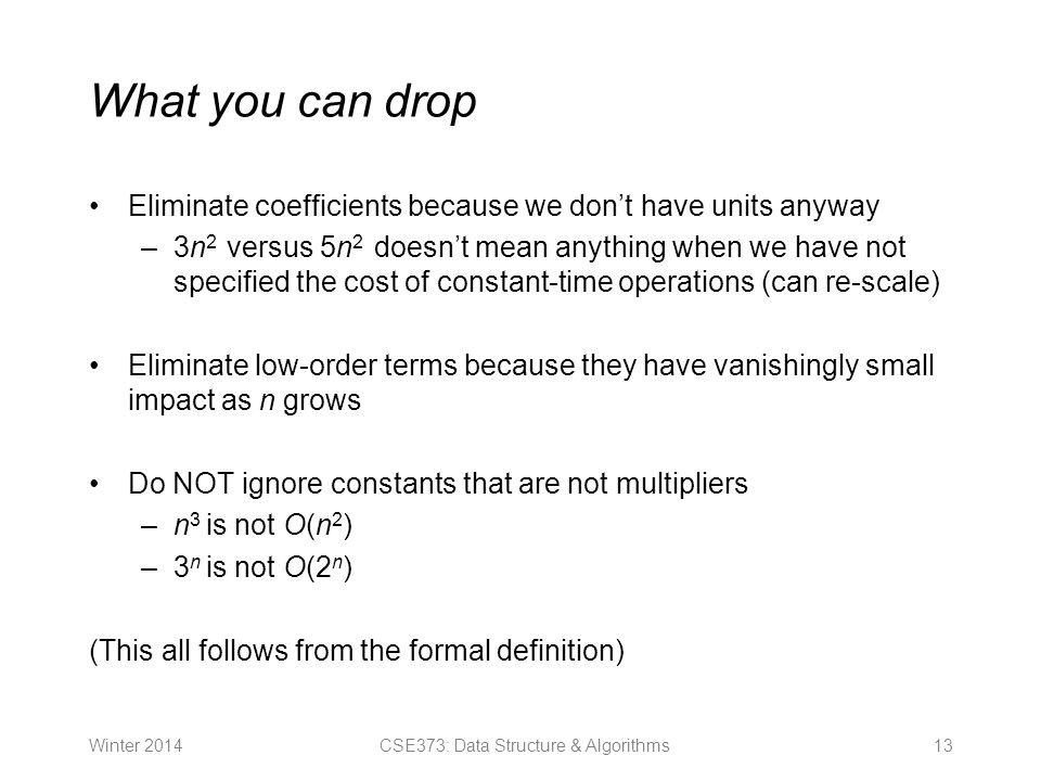 What you can drop Eliminate coefficients because we don't have units anyway –3n 2 versus 5n 2 doesn't mean anything when we have not specified the cost of constant-time operations (can re-scale) Eliminate low-order terms because they have vanishingly small impact as n grows Do NOT ignore constants that are not multipliers –n 3 is not O(n 2 ) –3 n is not O(2 n ) (This all follows from the formal definition) Winter CSE373: Data Structure & Algorithms