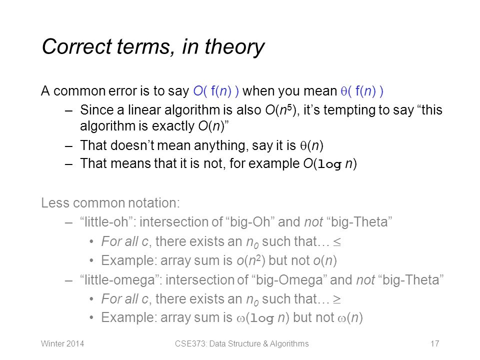 Correct terms, in theory A common error is to say O( f(n) ) when you mean  ( f(n) ) –Since a linear algorithm is also O(n 5 ), it's tempting to say this algorithm is exactly O(n) –That doesn't mean anything, say it is  (n) –That means that it is not, for example O( log n) Less common notation: – little-oh : intersection of big-Oh and not big-Theta For all c, there exists an n 0 such that…  Example: array sum is o(n 2 ) but not o(n) – little-omega : intersection of big-Omega and not big-Theta For all c, there exists an n 0 such that…  Example: array sum is  ( log n) but not  (n) Winter CSE373: Data Structure & Algorithms
