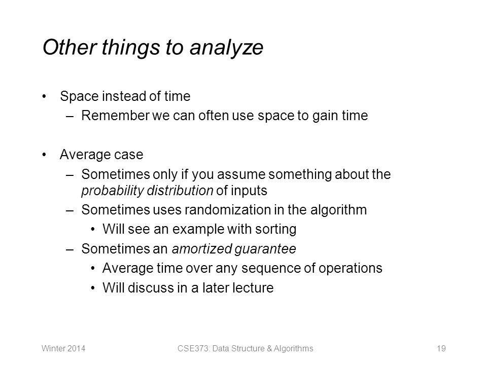 Other things to analyze Space instead of time –Remember we can often use space to gain time Average case –Sometimes only if you assume something about the probability distribution of inputs –Sometimes uses randomization in the algorithm Will see an example with sorting –Sometimes an amortized guarantee Average time over any sequence of operations Will discuss in a later lecture Winter CSE373: Data Structure & Algorithms