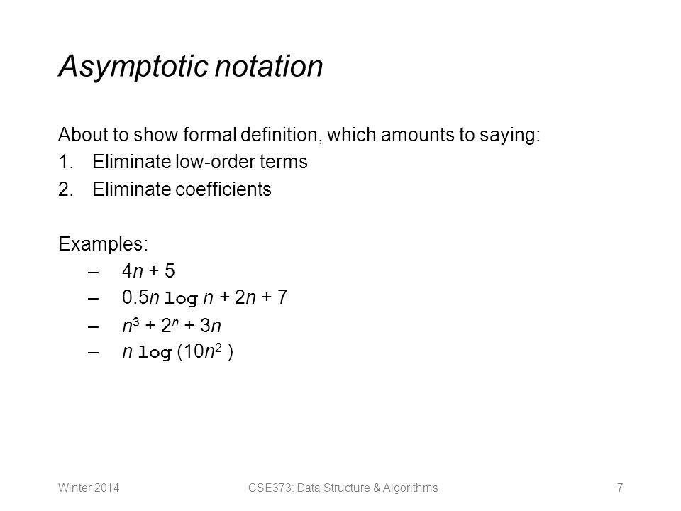 Asymptotic notation About to show formal definition, which amounts to saying: 1.Eliminate low-order terms 2.Eliminate coefficients Examples: –4n + 5 –0.5n log n + 2n + 7 –n n + 3n –n log (10n 2 ) Winter 20147CSE373: Data Structure & Algorithms
