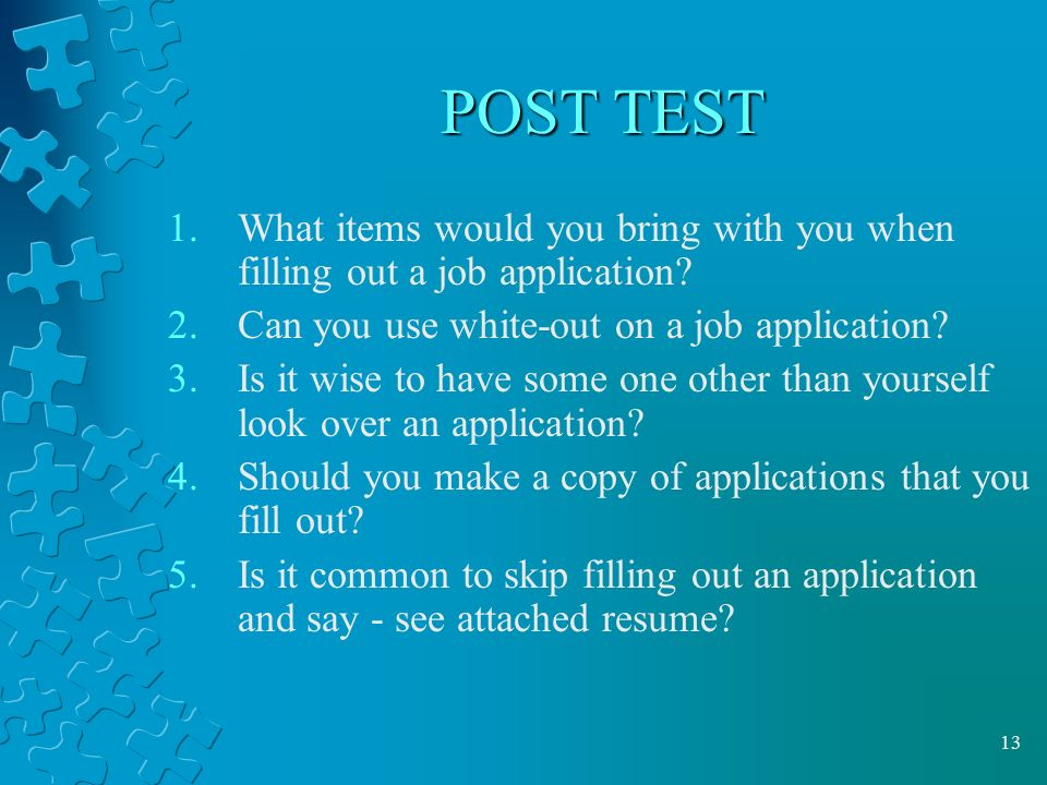 13 POST TEST 1.What items would you bring with you when filling out a job application.