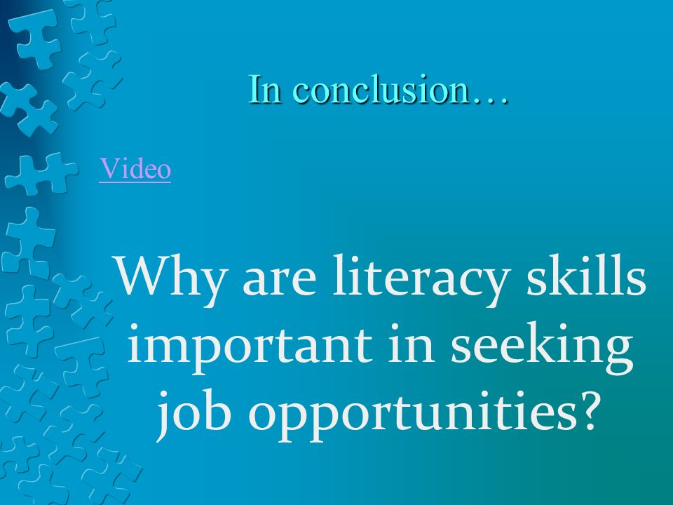 In conclusion… Video Why are literacy skills important in seeking job opportunities