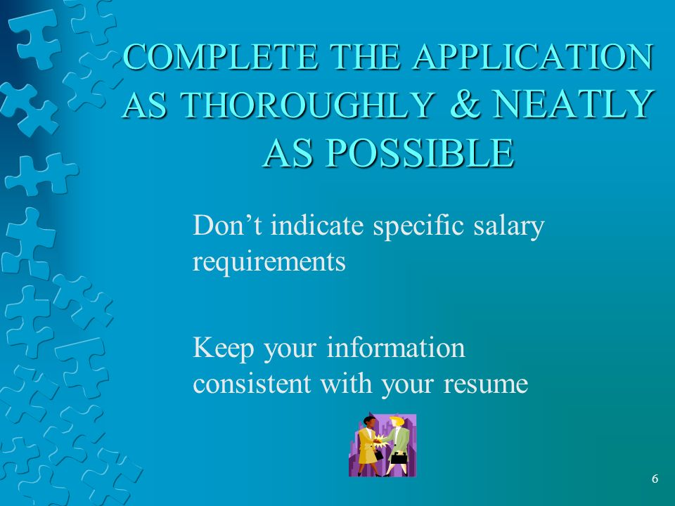 6 COMPLETE THE APPLICATION AS THOROUGHLY & NEATLY AS POSSIBLE Don't indicate specific salary requirements Keep your information consistent with your resume