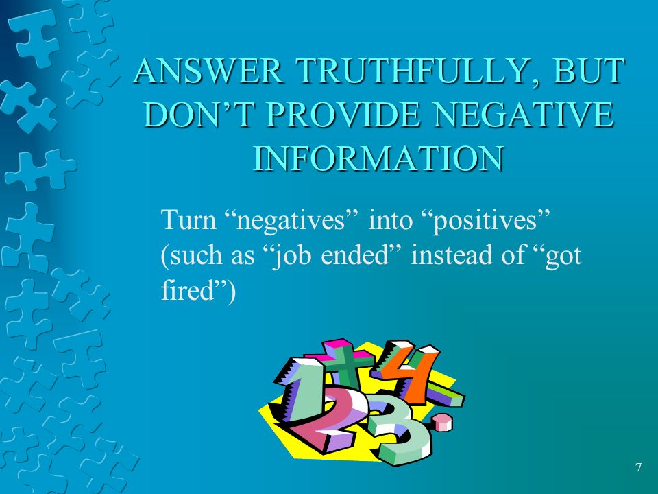 7 ANSWER TRUTHFULLY, BUT DON'T PROVIDE NEGATIVE INFORMATION Turn negatives into positives (such as job ended instead of got fired )