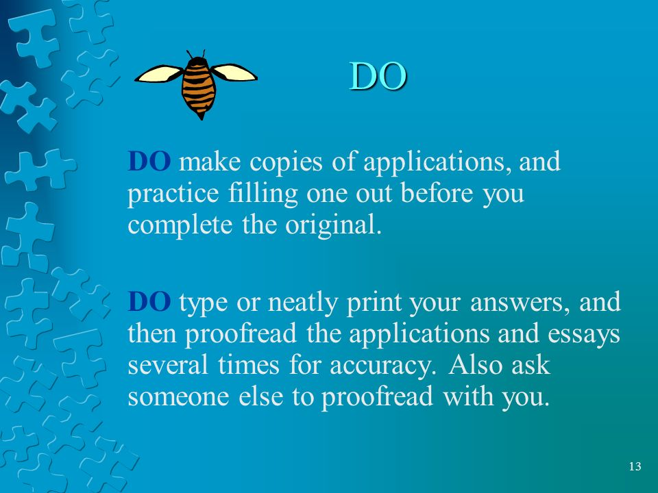 13 DO DO make copies of applications, and practice filling one out before you complete the original.