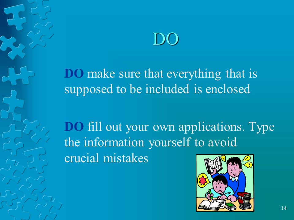 14 DO DO make sure that everything that is supposed to be included is enclosed DO fill out your own applications.
