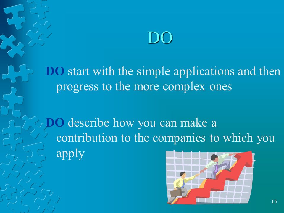 15 DO DO start with the simple applications and then progress to the more complex ones DO describe how you can make a contribution to the companies to which you apply