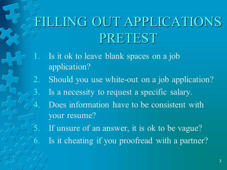 3 FILLING OUT APPLICATIONS PRETEST 1.Is it ok to leave blank spaces on a job application.