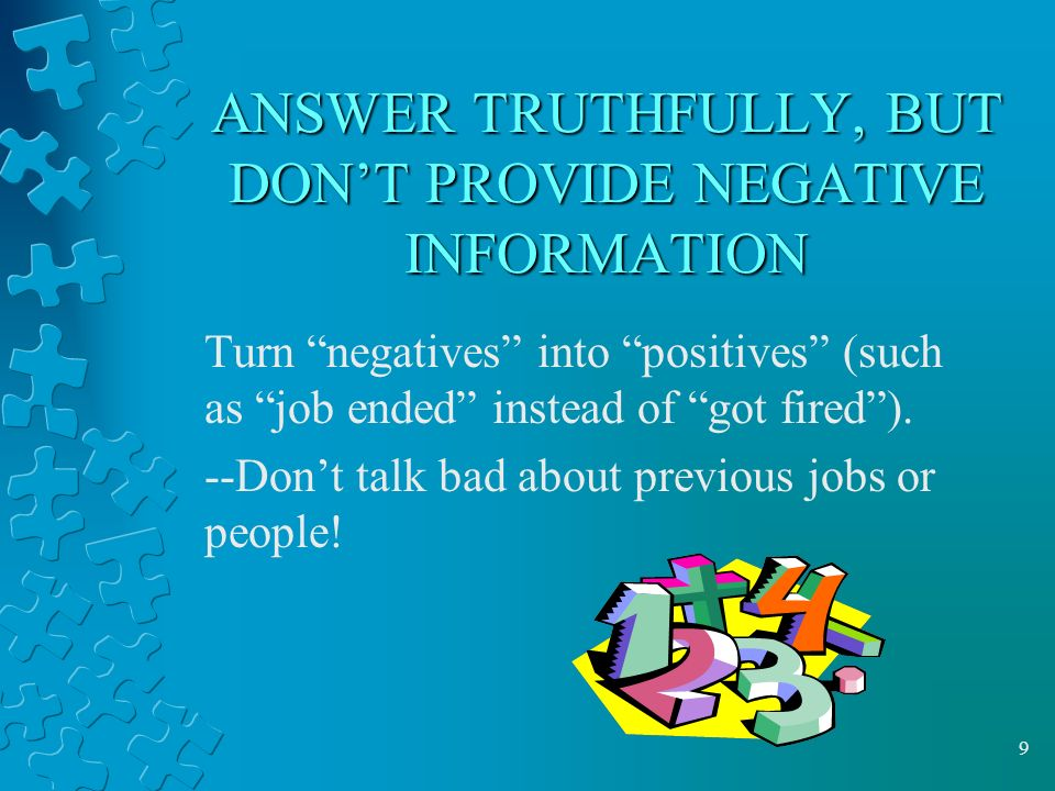 9 ANSWER TRUTHFULLY, BUT DON'T PROVIDE NEGATIVE INFORMATION Turn negatives into positives (such as job ended instead of got fired ).
