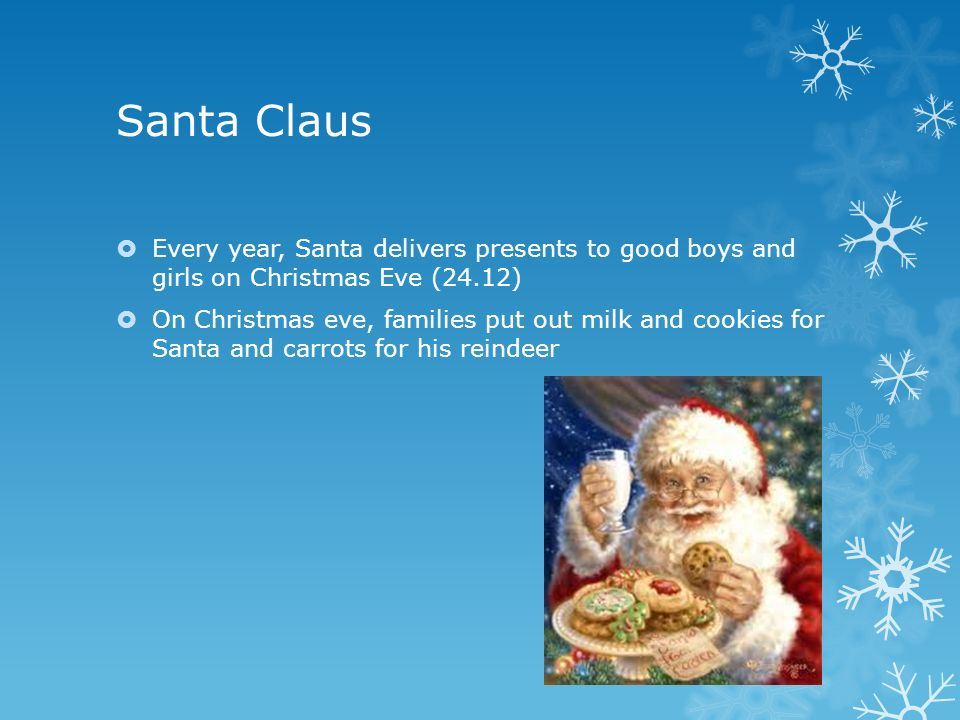 Santa Claus  Every year, Santa delivers presents to good boys and girls on Christmas Eve (24.12)  On Christmas eve, families put out milk and cookies for Santa and carrots for his reindeer