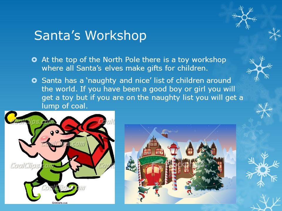 Santa's Workshop  At the top of the North Pole there is a toy workshop where all Santa's elves make gifts for children.
