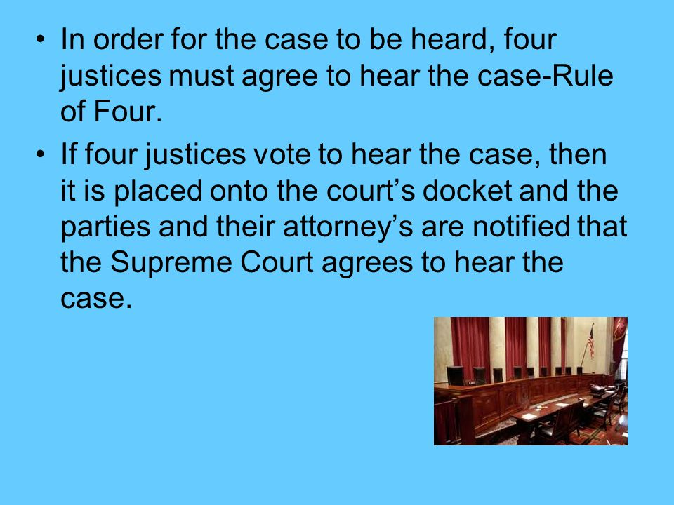 In order for the case to be heard, four justices must agree to hear the case-Rule of Four.