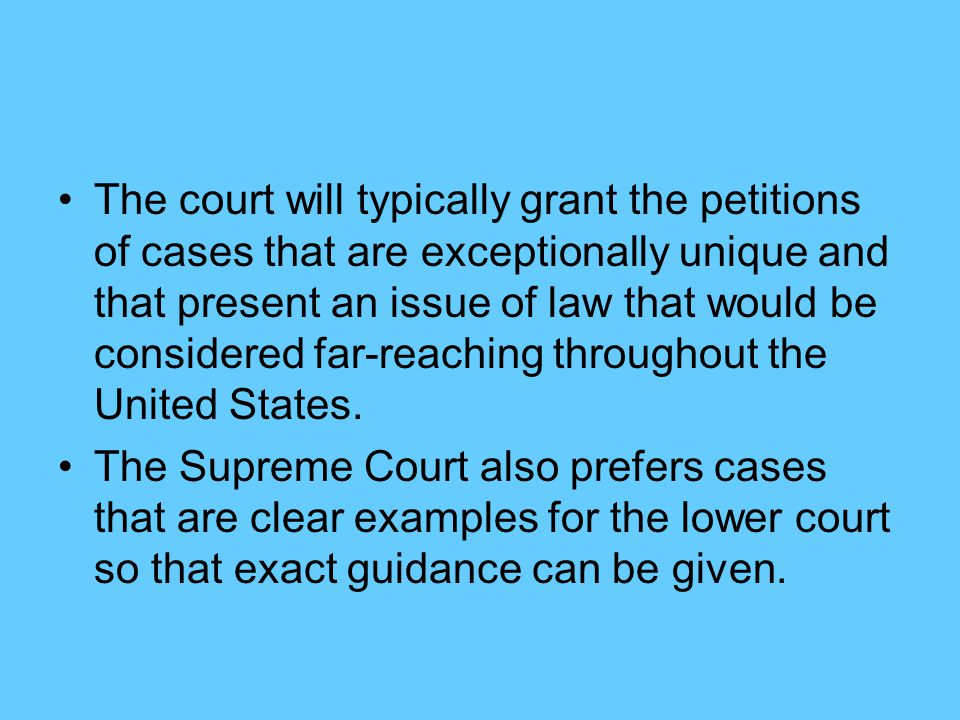 The court will typically grant the petitions of cases that are exceptionally unique and that present an issue of law that would be considered far-reaching throughout the United States.