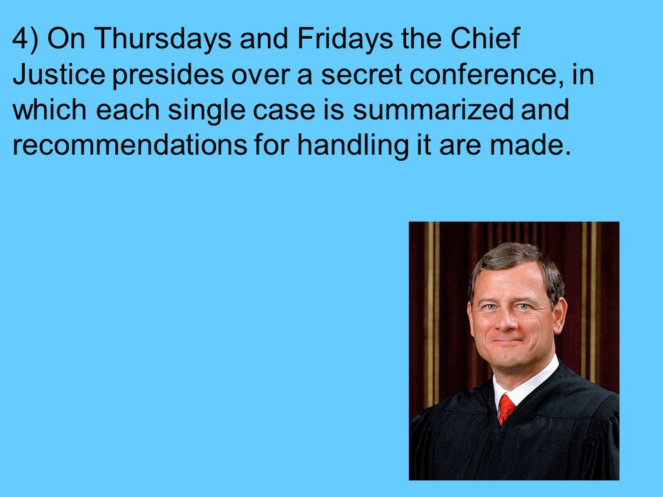 4) On Thursdays and Fridays the Chief Justice presides over a secret conference, in which each single case is summarized and recommendations for handling it are made.
