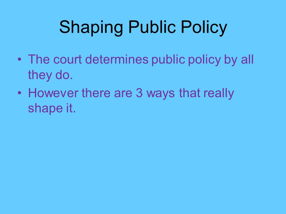 Shaping Public Policy The court determines public policy by all they do.