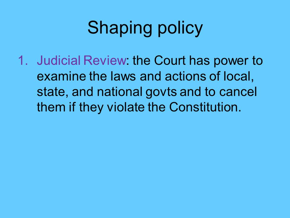 Shaping policy 1.Judicial Review: the Court has power to examine the laws and actions of local, state, and national govts and to cancel them if they violate the Constitution.