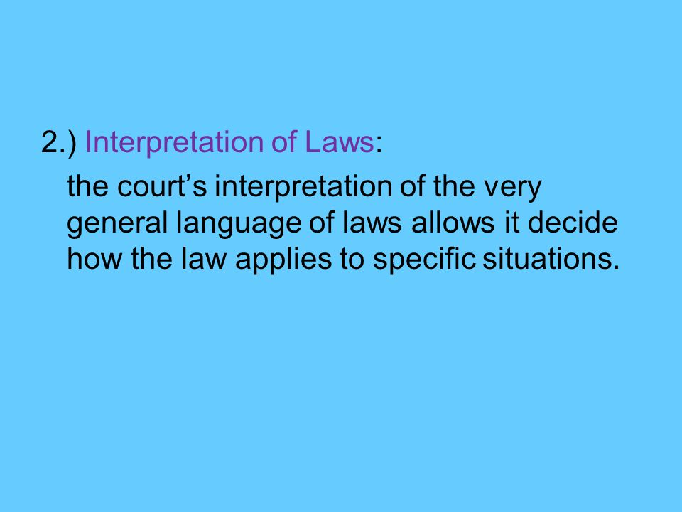 2.) Interpretation of Laws: the court's interpretation of the very general language of laws allows it decide how the law applies to specific situations.