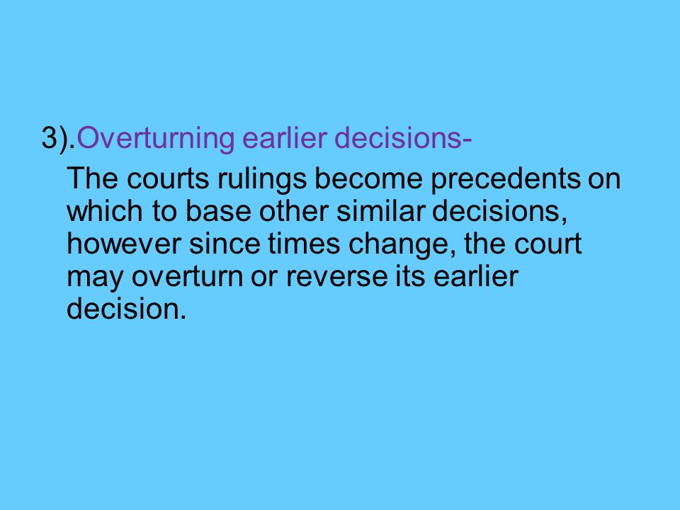 3).Overturning earlier decisions- The courts rulings become precedents on which to base other similar decisions, however since times change, the court may overturn or reverse its earlier decision.