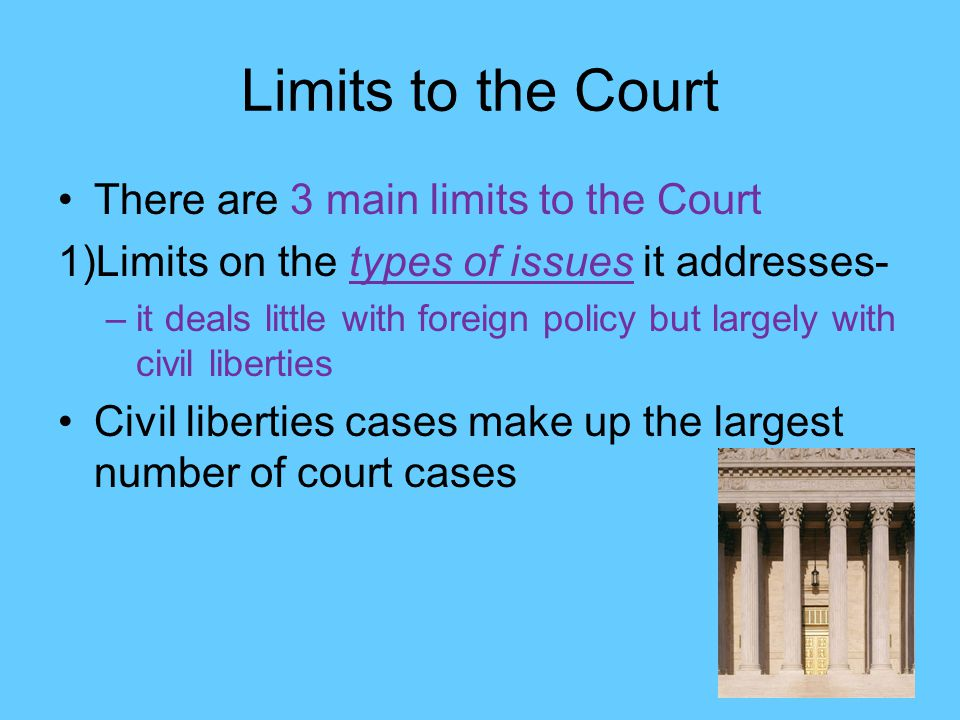 Limits to the Court There are 3 main limits to the Court 1)Limits on the types of issues it addresses- –it deals little with foreign policy but largely with civil liberties Civil liberties cases make up the largest number of court cases