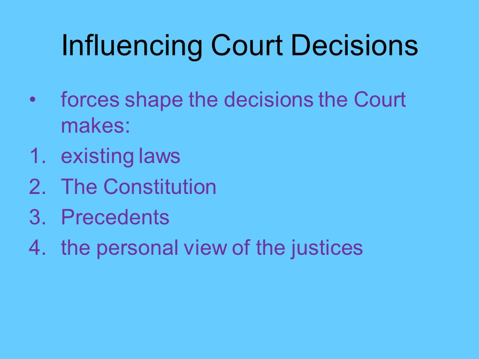 forces shape the decisions the Court makes: 1.existing laws 2.The Constitution 3.Precedents 4.the personal view of the justices
