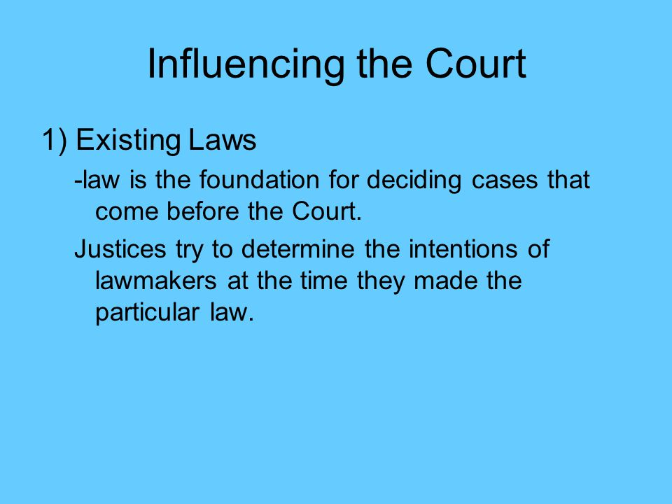 Influencing the Court 1) Existing Laws -law is the foundation for deciding cases that come before the Court.
