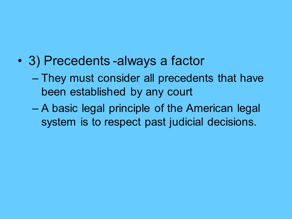 3) Precedents -always a factor –They must consider all precedents that have been established by any court –A basic legal principle of the American legal system is to respect past judicial decisions.