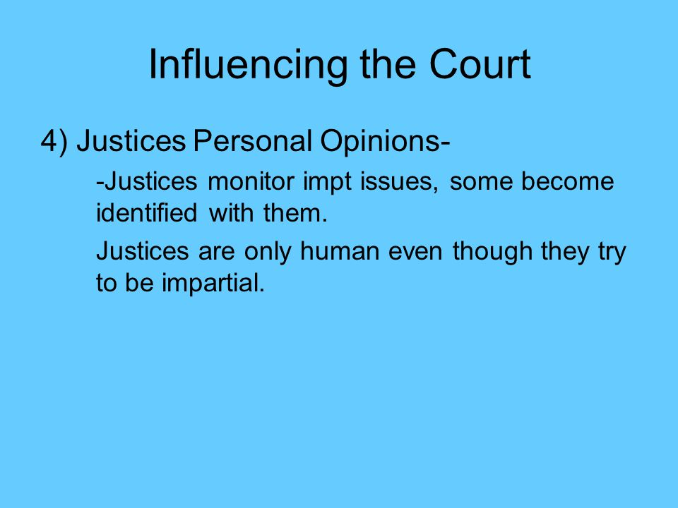 Influencing the Court 4) Justices Personal Opinions- -Justices monitor impt issues, some become identified with them.