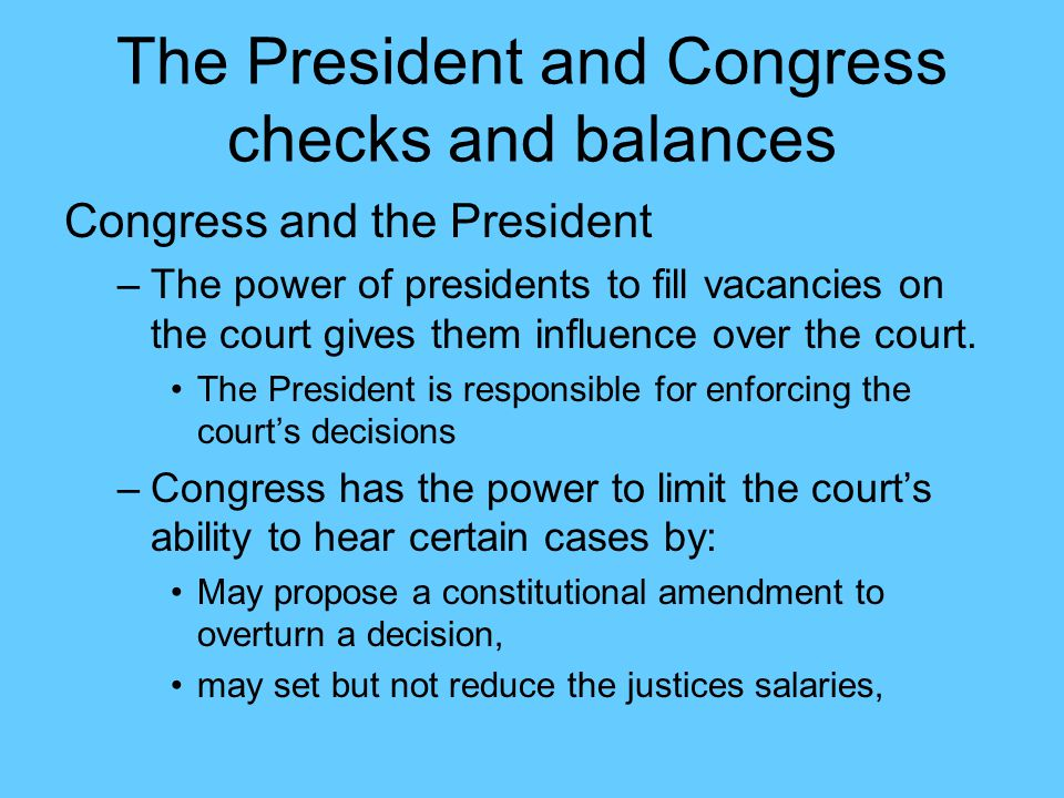 The President and Congress checks and balances Congress and the President –The power of presidents to fill vacancies on the court gives them influence over the court.