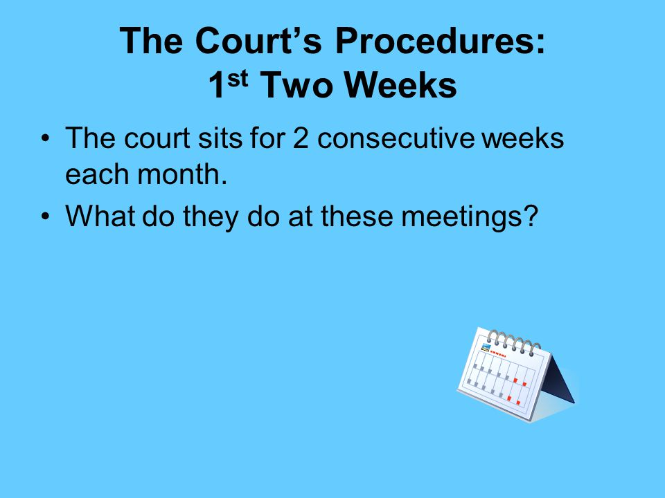 The Court's Procedures: 1 st Two Weeks The court sits for 2 consecutive weeks each month.