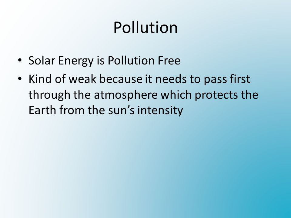 Pollution Solar Energy is Pollution Free Kind of weak because it needs to pass first through the atmosphere which protects the Earth from the sun's intensity
