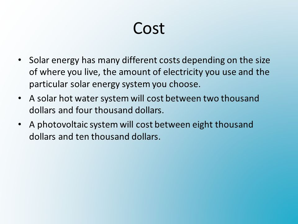 Cost Solar energy has many different costs depending on the size of where you live, the amount of electricity you use and the particular solar energy system you choose.