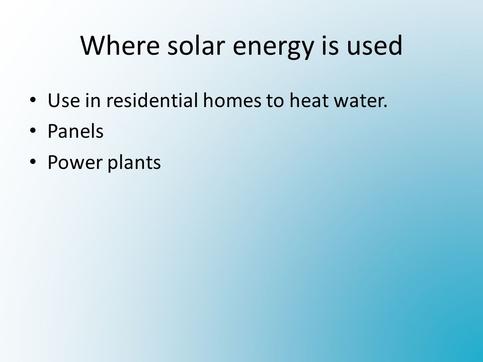 Where solar energy is used Use in residential homes to heat water. Panels Power plants