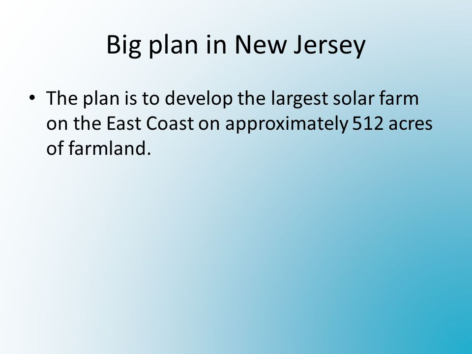Big plan in New Jersey The plan is to develop the largest solar farm on the East Coast on approximately 512 acres of farmland.