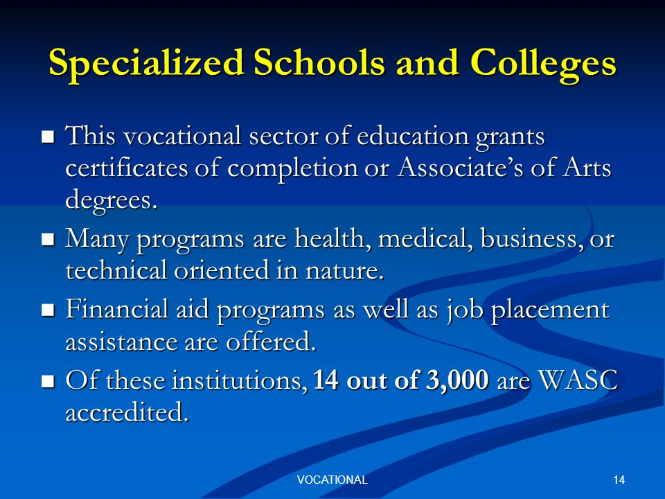 14VOCATIONAL Specialized Schools and Colleges This vocational sector of education grants certificates of completion or Associate's of Arts degrees.