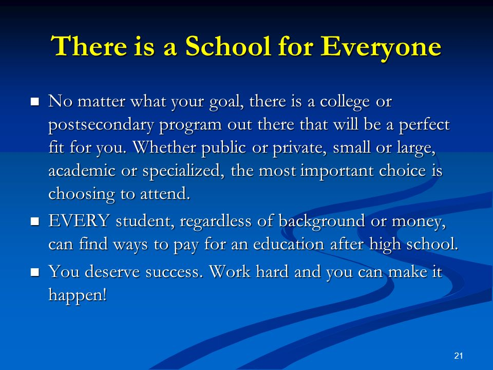 21 There is a School for Everyone No matter what your goal, there is a college or postsecondary program out there that will be a perfect fit for you.