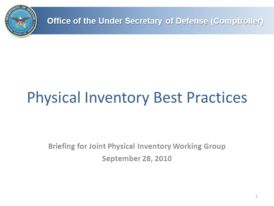 Office of the Under Secretary of Defense (Comptroller) Physical Inventory Best Practices 1 Briefing for Joint Physical Inventory Working Group September 28, 2010