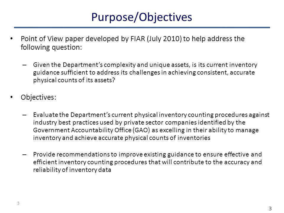 3 Purpose/Objectives Point of View paper developed by FIAR (July 2010) to help address the following question: – Given the Department's complexity and unique assets, is its current inventory guidance sufficient to address its challenges in achieving consistent, accurate physical counts of its assets.