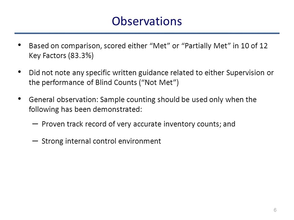 Observations Based on comparison, scored either Met or Partially Met in 10 of 12 Key Factors (83.3%) Did not note any specific written guidance related to either Supervision or the performance of Blind Counts ( Not Met ) General observation: Sample counting should be used only when the following has been demonstrated: – Proven track record of very accurate inventory counts; and – Strong internal control environment 6