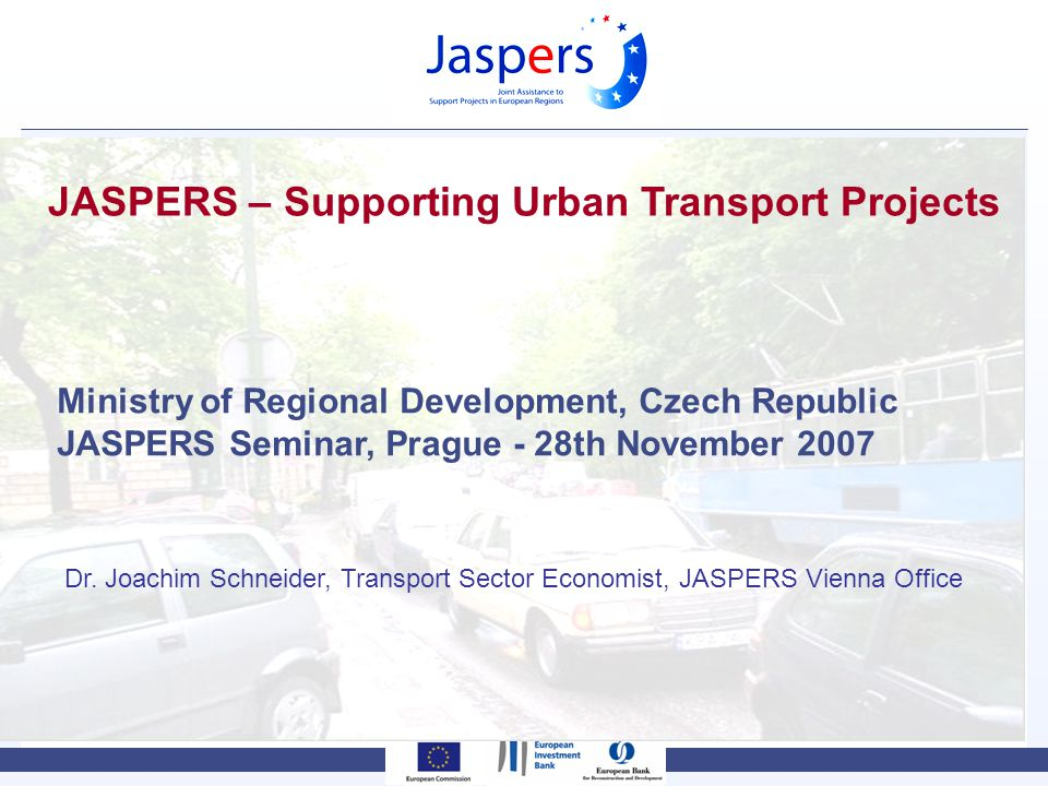 JASPERS – Supporting Urban Transport Projects Ministry of Regional Development, Czech Republic JASPERS Seminar, Prague - 28th November 2007 Dr.